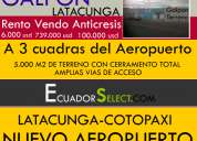 Renta - venta- anticresis -galpon latacunga  5000 m2 de terreno a 3 cuadras del aeropuerto de latacu